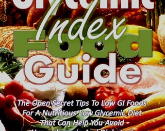 Glycemic Index Food Guide: The Open Secret Tips to Low GI Foods for a Nutritious Low Glycemic Diet...
