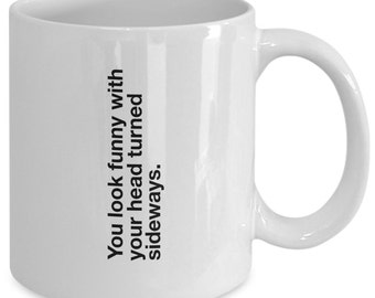 You Look Funny With Your Head Turned Sideways Funny Mug for work and office