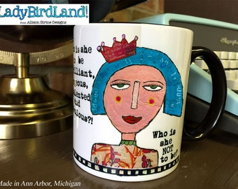 Who is she to be brilliant, gorgeous, talented and fabulous? Who is she NOT to be.- Coffee Mug