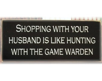 Shopping with your husband is like hunting with the game warden primitive wood sign
