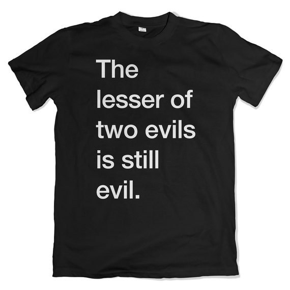 The lesser of two evils is still evil t-shirt. Jill Stein. Bernie Sanders. Never Trump. Never Hillary.