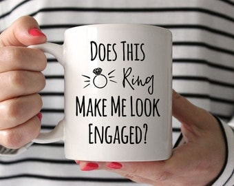 Engagement Mug Engagement Announcement Engagement Gift Engagemet Gifts for Her Engagement Party Gift Does this Ring Make Me Look Engaged