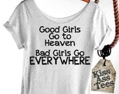 GOOD GIRLS Go to Heaven Bad Girls Go EVERYWHERE. Slouchy Tshirt. Off The Shoulder, Raw Edge. Attitude Shirt. Sexy, Choice of 4 Shirt Colors