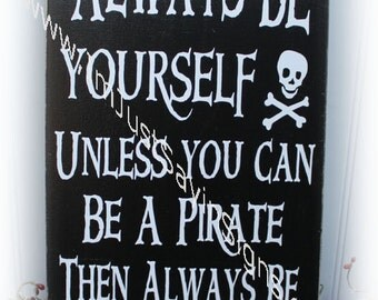 Always Be Yourself Unless You Can Be A Pirate Then Always Be A Pirate Wood Sign