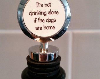 It's not drinking alone if the dogs are home - Wine Bottle Stopper