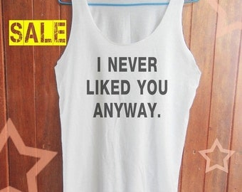 I Never Liked You Anyway T-shirt women tank top men tank top workout tank tunic tank sleeveless size S M L