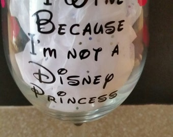 I Wine Because I'm Not A Disney Princess Wine Glass emblessihed with Pink Princesess's. I Wine Because I'm Not At Disney