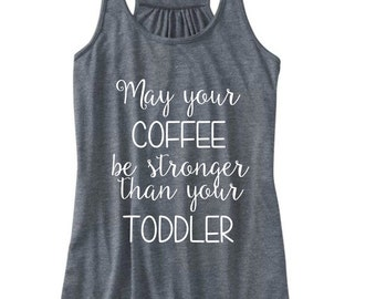 May Your Coffee Be Stronger Than Your Toddler Shirt / Mommy Shirt / Mom Tank / Mommy Shirt / Mommy Tank / New Mom Gift