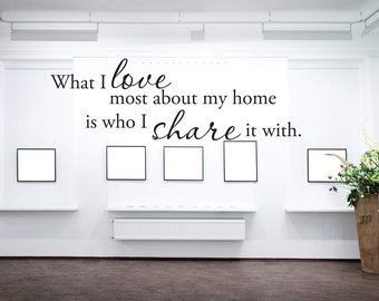 What I Love Most About My Home Is Who I Share It With - Vinyl Wall Decal - Family Decor - Wall Decor Vinyl Decal Quote - Vinyl Sticker Decal
