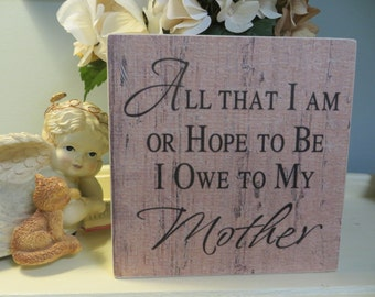 """Wood Sign, """"All That I Am or Hope to Be I Owe to My Mother"""", Mother's Day Wood Sign"""