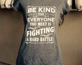 """New Women's cut - T-shirt Quote - """"Be Kind for Everyone You Meet is Fighting a Hard Battle"""" - Quality Digital Print - Chalkboard Style"""