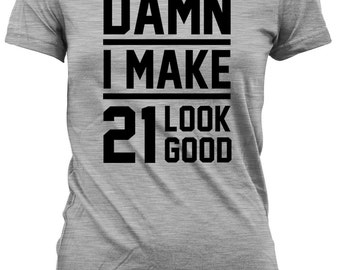 21st Birthday Gift For Her 21st Birthday Shirt Birthday Present Birthday Gift Ideas Damn I Make 21 Look Good Mens Ladies Tee DAT-15