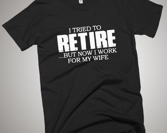 I Tried to Retire, But I Work for My Wife T-Shirt