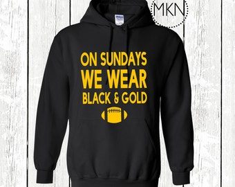 On Sundays We Wear Black and Gold, Steelers Hoodie, Pittsburgh Steelers Sweatshirt