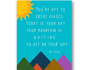 """Dr. Suess 8 x 10 11 x 14 16 x 20 Print """"You're off to great places. Today is your day. Your mountain is waiting so get on your way"""""""