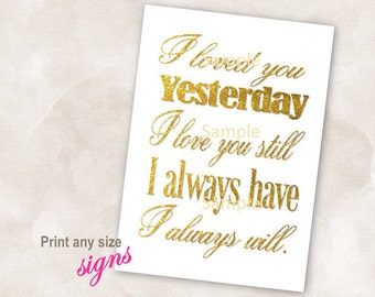 YOU PRINT Instant download sign Gold wedding bridal reception anniversary signs i love you yesterday i love you still i always have i always