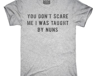 You Don't Scare Me I Was Taught By Nuns T-Shirt, Hoodie, Tank Top, Gifts