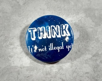 "Think- It's Not Illegal Yet - 1.25"" or 1.5"" - Pinback Button - Magnet - Keychain - Badge"