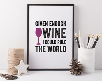 Wine Art Print - Given Enough Wine Art Print - Wine Lover Art - Wine Gift - Given Enough Wine I could Rule The World