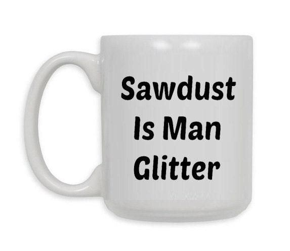 Sawdust is man glitter coffee mug gift idea oz or