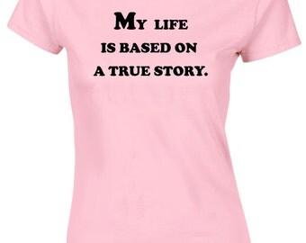 My Life Is Based On True Story Funny Quote Ladies tshirt top Tee AH14