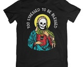 Too stressed to be blessed t-shirt. Skeleton tee. Too blessed to be stressed parody shirt.