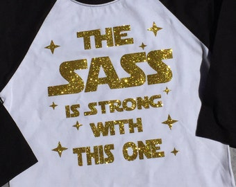 The Sass is Strong with This One Gold Glitter Shirt Star wars inspired Raglan