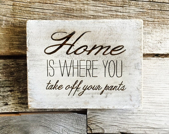 Home is where you take off your pants funny sign