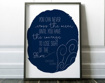 You can never cross the ocean until you have the courage to lose sight of the shore, Art Print, Gift, Inspirational, Motivational, Dorm Room