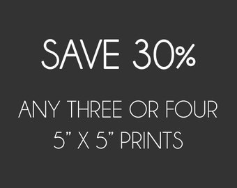 """SAVE 30% on any Three or Four 5"""" x 5"""" Square Prints"""