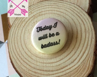 Today I will be a badass badge, Badass button badge, 25mm badge, 25mm slogan badge,