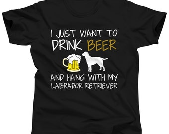Labrador Tshirt - I Just Want To Drink Beer and Hang With My Labrador Retriever Shirt - Black Lab T-Shirt - Beer T Shirt - Yellow Lab