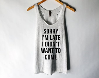 Sorry I'm Late I Didn't Want to Come Tank Top for Women - Funny Tank Tops - Popular Tank Tops - Best Selling Shirts
