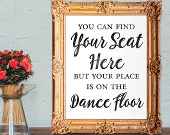 Wedding escort card sign - Find your seat here but your place is on the dance floor - 8x10 - 5x7 PRINTABLE