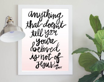 Anything That Doesn't Tell You You're Beloved Is Not Of Jesus Bob Goff Quote Digital Download Instant Download Inspirational Print