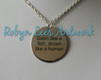 Swim Like A Fish, Drown Like A Human Engraved Stainless Steel Disc Necklace on Silver Chain, Black Faux Suede Cord or Light Blue Chain