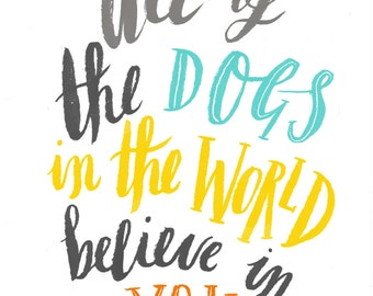 All of the Dogs in the World Believe in You- typographic art print - A4 or A3