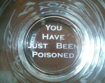 Hand etched You Have Just Been Poisoned glass