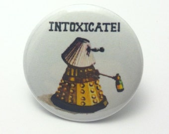 "Doctor Who Dalek Intoxicate - 1.25"" or 1.5"" - Pinback Button - Magnet - Keychain"