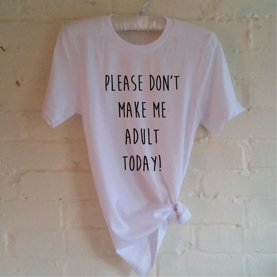 Please Don't Make Me Adult Today T-Shirt. Funny Shirt. Can't Adult Today Shirt. Too Tired Shirt. Unisex Tshirt for Men and Women