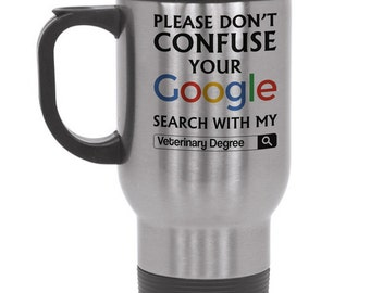 Please Do Not Confuse Your Google Search With My Veterinary Degree Travel Mug Steel Travel Mug Vet Veterinarian Veterinary Gift