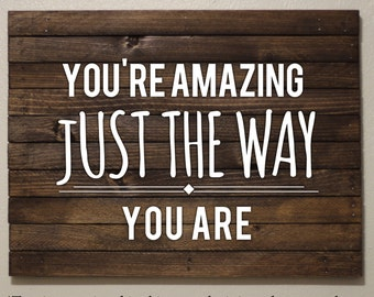 You're Amazing Just The Way You Are - Wooden Sign