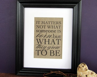 IT MATTERS not what someone is BORN - burlap art print