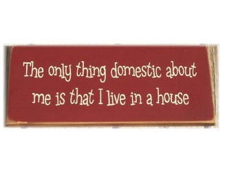 The only thing domestic about me is that I live in a house primitive sign