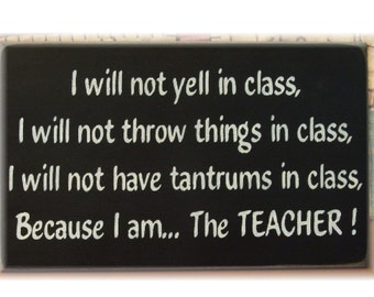 I will not yell in class... because I am the Teacher primitive wood sign