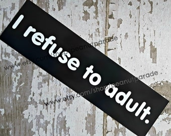 I Refuse to Adult Bumper Sticker
