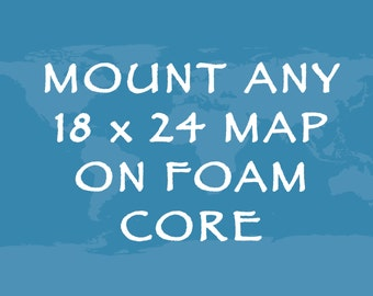 Mount any 18x24 Map/Travel Print to Foam Core -  *Add On*