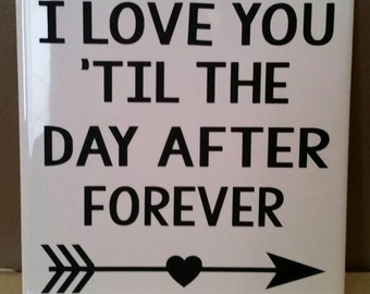 I love you 'til the day after forever. 6x6 tile sign
