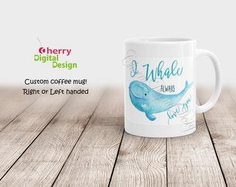 Whale Coffee Mug.  I Whale Always Love you.  11oz or 15oz Coffee mug.  Anniversary, Birthday or Valentine's Day Gift. Left Handed