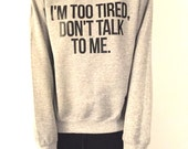 I'm too tired, don't talk to me grey sweatshirt for womens crewneck girls jumper funny saying student college high school lazy